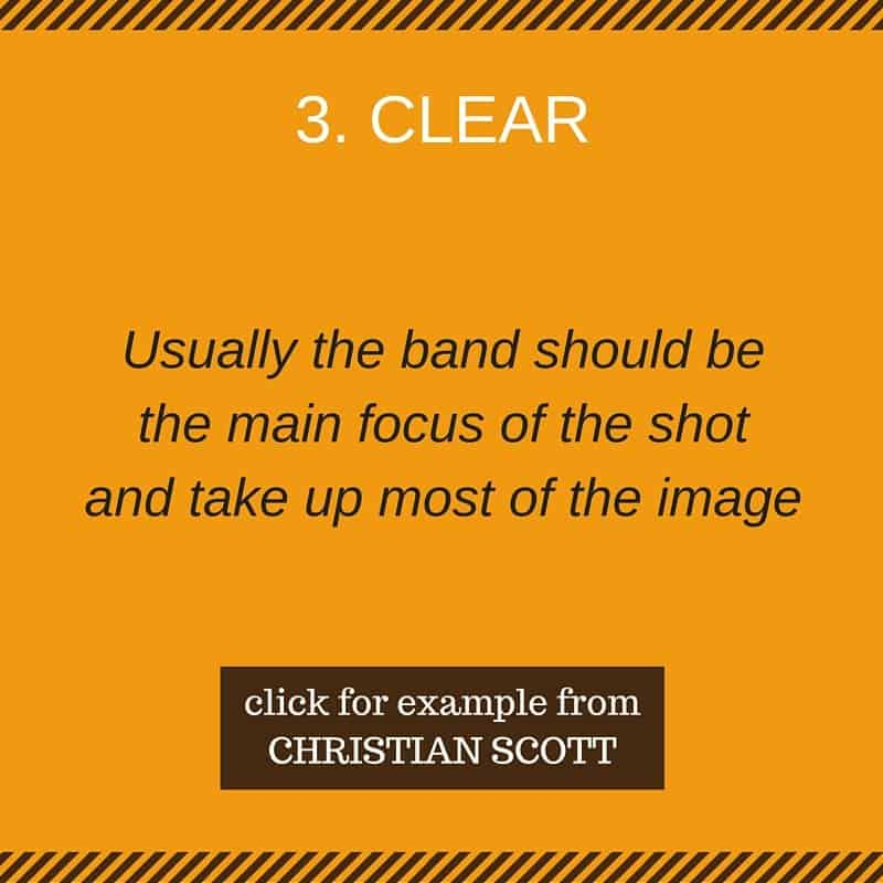 Clear (usually the musician/band should be the main focus of the shot and take up most of the image)