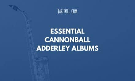 5 of the Best Cannonball Adderley Albums in Jazz History